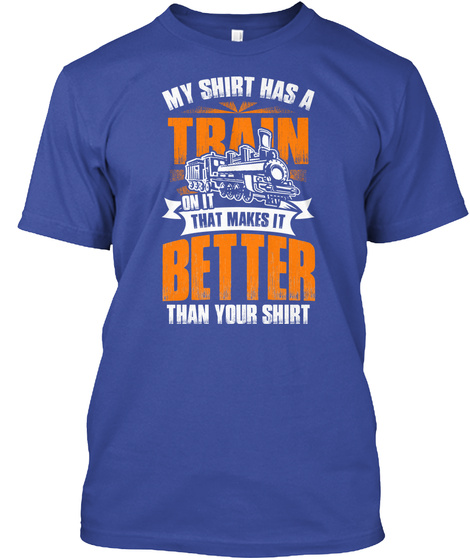 My Shirt Has A Train On It That Makes It Better Than Your Shirt  Deep Royal T-Shirt Front