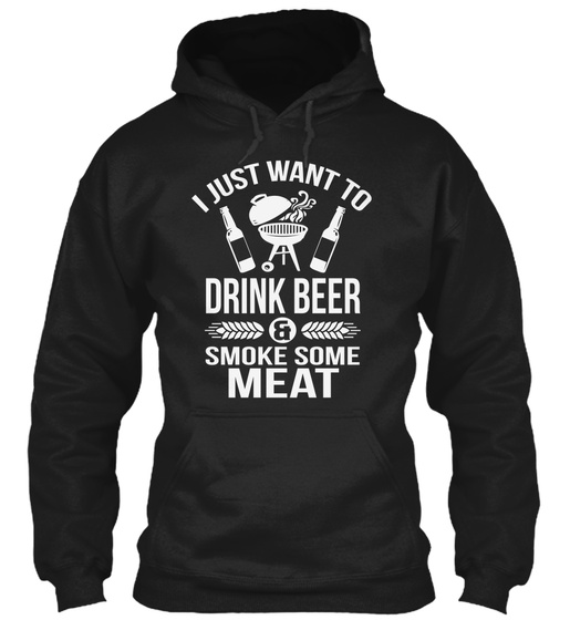 I Just Want To Drink Beer & Smoke Some Meat Sweatshirt Front