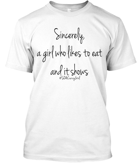Sincerely A Girl Who Likes To Eat And It Shows @Sda Curvy Girl White T-Shirt Front