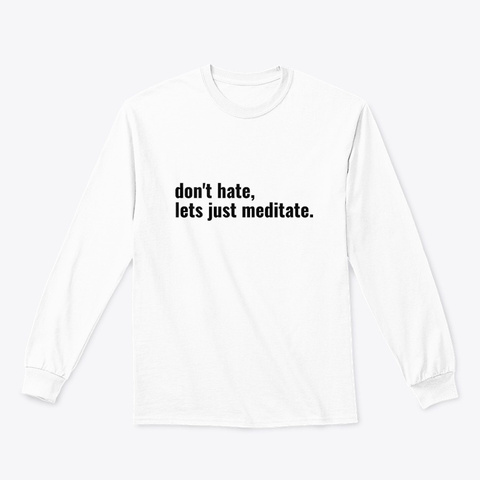 Don't Hate, Lets Just Meditate White T-Shirt Front