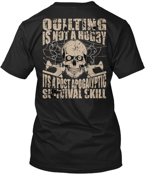 Quilting Is Not A Hobby Its A Post Apogalyptic Survival Skill Black T-Shirt Back