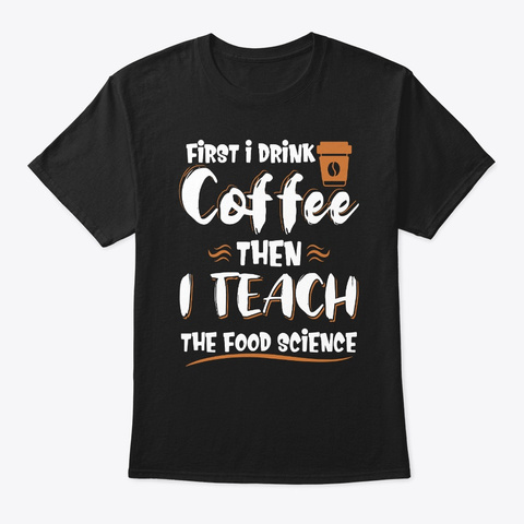 I Drink Coffee & I Teach Food Science Black T-Shirt Front