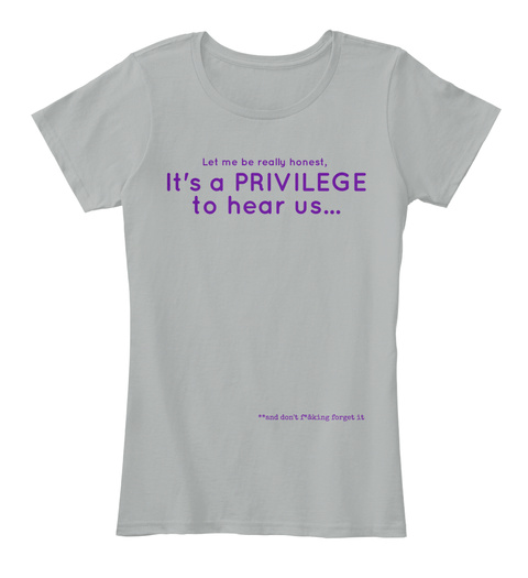 Let Me Be Really Honest It's A Privilege To Hear Us And Don't Forget It Grey Women's T-Shirt Front