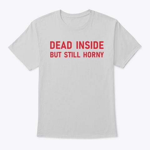 Dead Inside But Still Horny Light Steel T-Shirt Front