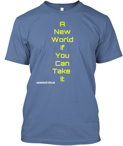 A New World If You Can Take  It Welcometoeartht Shirts.Com Denim Blue T-Shirt Front