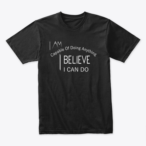 I Am Capable Of Doing Anything I Believe Black T-Shirt Front