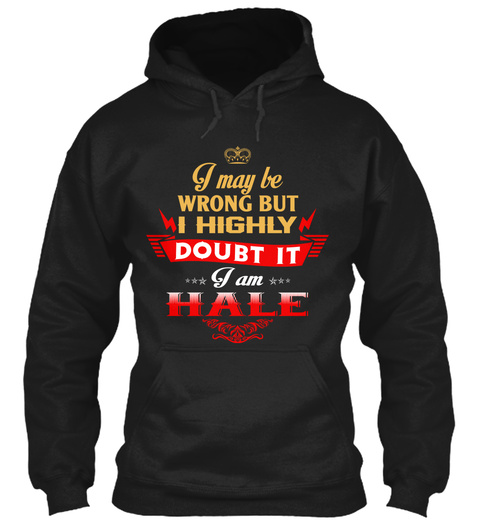 I May Be Wrong But I Highly Doubt It I Am Hale Black T-Shirt Front
