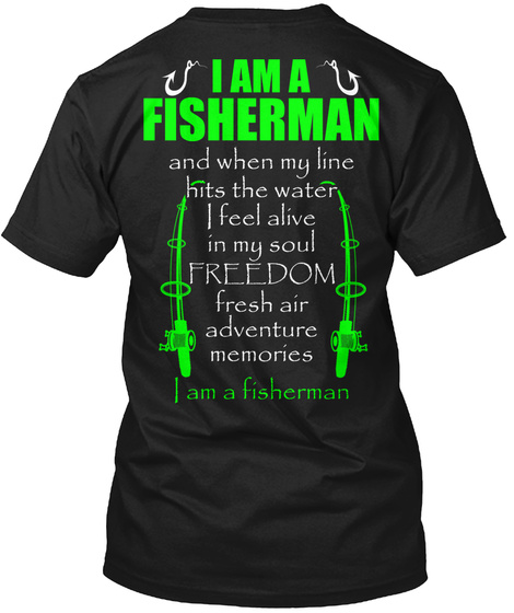 I Am A Fisherman And When My Line Hits The Water I Feel Alive In My Soul Freedom Fresh Air Adventure Memories I Am A... Black T-Shirt Back