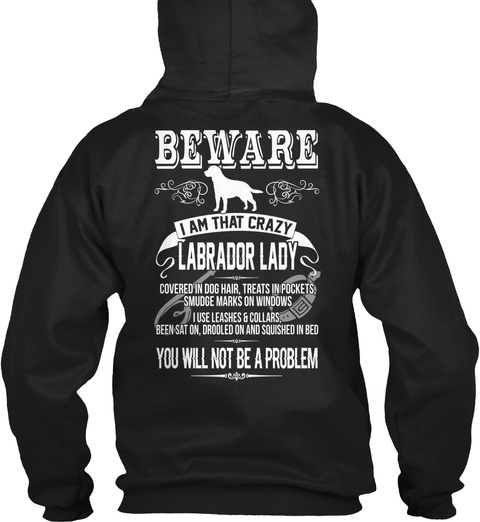 Beware I Am That Crazy Labrador Lady Covered In Dog Hair, Treats In Pocket, Smudge Marks On Windows I Use Leashes And... Black T-Shirt Back