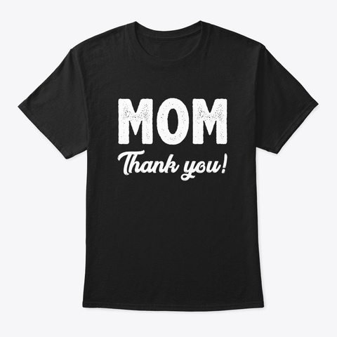 Mom Thank You Funny Mother's Day Gifts Black T-Shirt Front