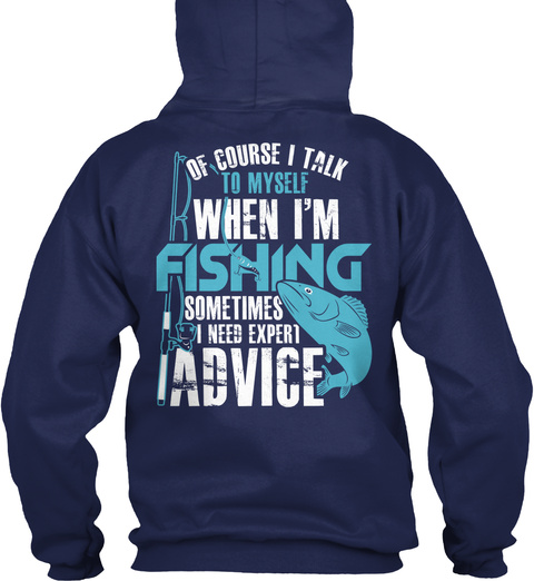 Of Course I Talk To Myself When I'm Fishing Sometimes I Need Expect Advice Navy Sweatshirt Back
