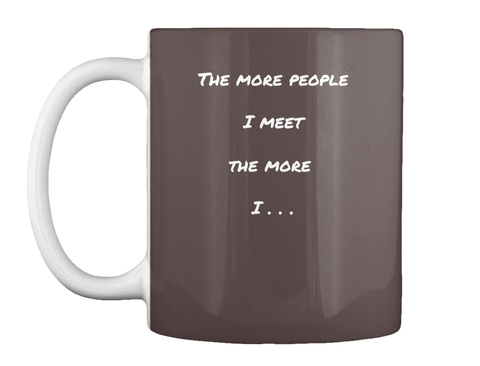 The More People  I Meet  The More   I . . . Dk Brown T-Shirt Front