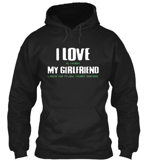 I Love It When My Girlfriend Lets Me Play Video Games  Black T-Shirt Front
