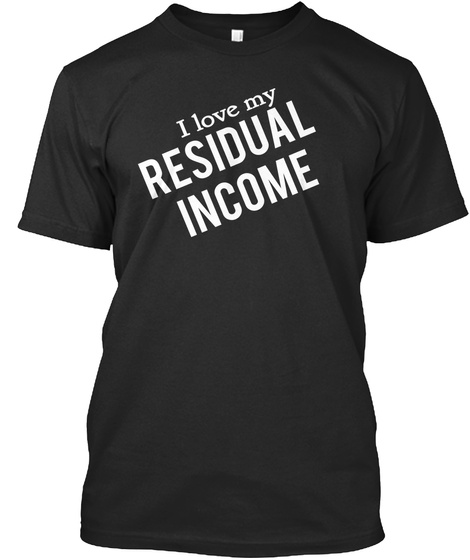 I Love My Residual  Income  Black T-Shirt Front