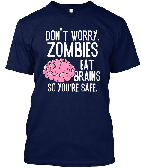 Don't Warry Zombies Eat Brains So You're Safe Navy T-Shirt Front