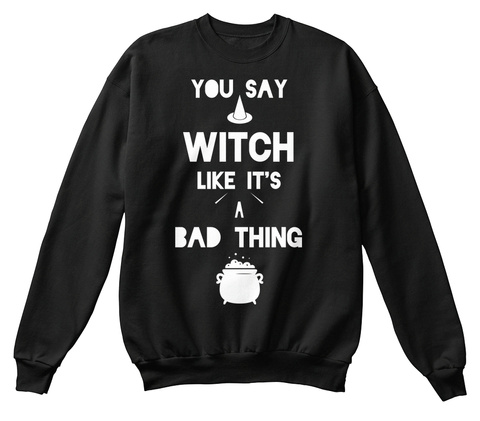 You Say Witch Like It's A Bad Thing Black T-Shirt Front