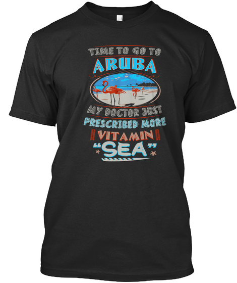 Time To Go To Aruba My Doctor Just Prescribed More Vitamin Sea Black T-Shirt Front