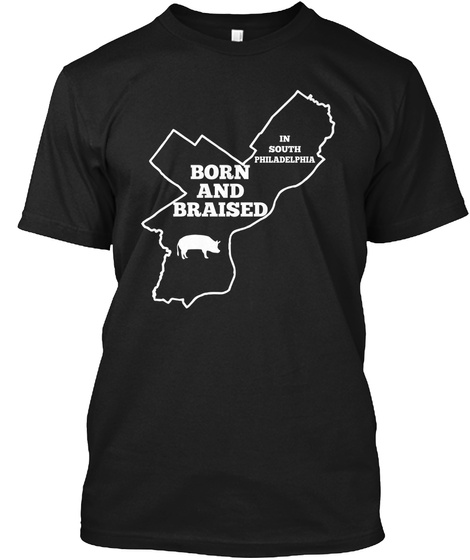 In South Philadelphia Born And Braised Black T-Shirt Front