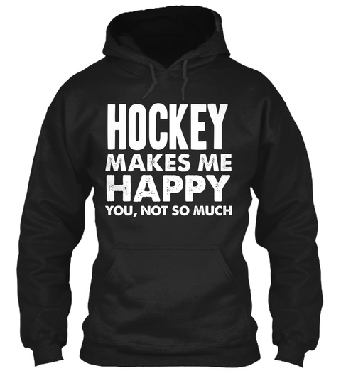 Hockey Makes Me Happy You, Not So Much Black T-Shirt Front