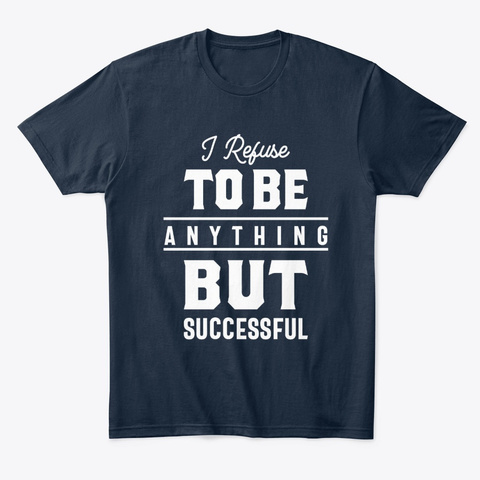 I Refuse To Be Anything But Successful New Navy T-Shirt Front