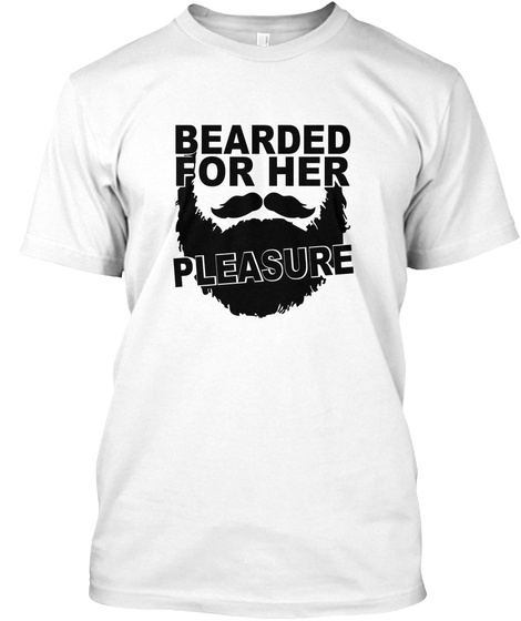 Bearded For Her Pleasure. White T-Shirt Front