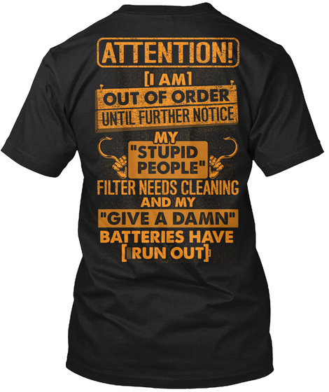 """Attention I Am Out Of Order Until Further Notice My """"Stupid People"""" Filter Needs Cleaning And My """"Give A Damn""""... Black T-Shirt Back"""