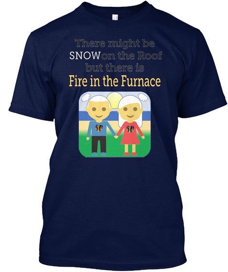 There Might Be Snow On The Roof But There Is Fire In The Furnace Navy T-Shirt Front
