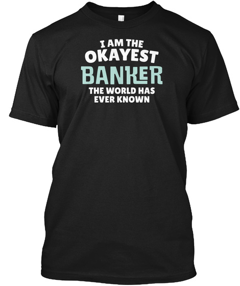 I Am The Okayest Banker The World Has Ever Known Black T-Shirt Front