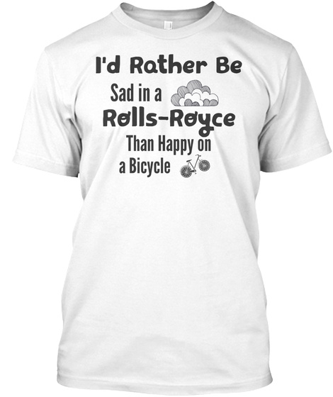 I'd Rather Be Sad In A Rolls Royce Than Happy On A Bicycle White T-Shirt Front