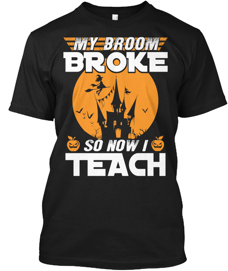 My Broom Broke So Now I Teach Black T-Shirt Front