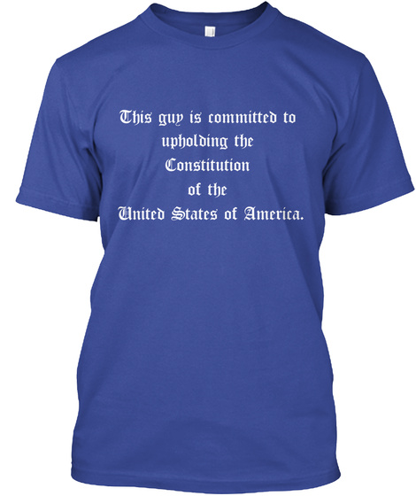This Guy Is Committed To  Upholding The  Constitution  Of The  United States Of America. Deep Royal T-Shirt Front
