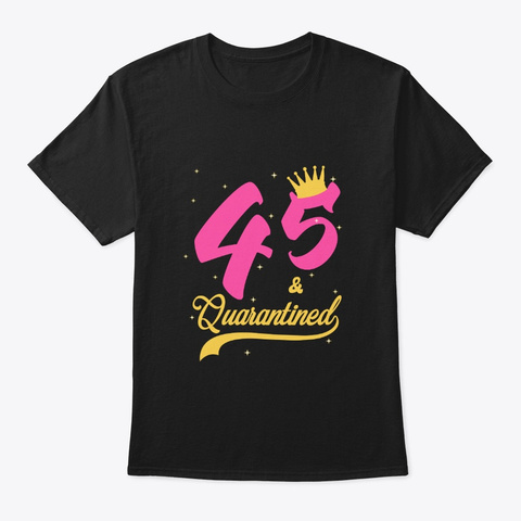 45 And Quarantined 45th Birthday Queen Black T-Shirt Front
