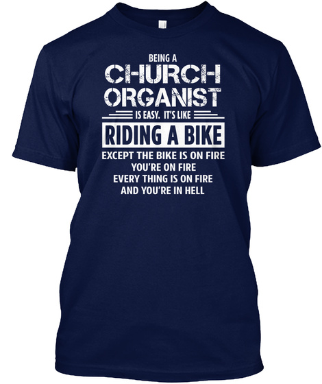 Being A Church Organist Is Easy. Its Like Riding A Bike Except The Bike Is On Fire You're On Fire Everything Is One... Navy T-Shirt Front