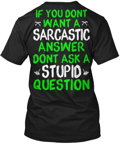 If You Dont Want A Sarcastic Answer Dont Ask A Stupid Question Black T-Shirt Back