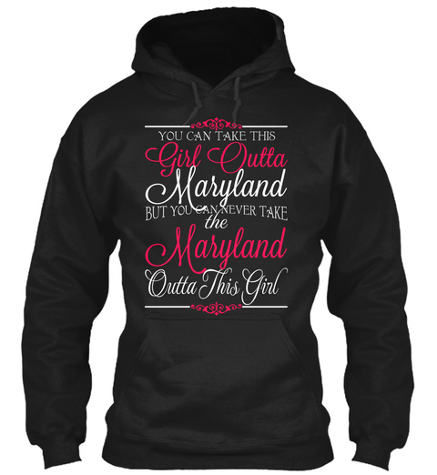 You Can Take This Girl Outta Maryland But You Can Never Take The Maryland Outta This Girl Black Sweatshirt Front