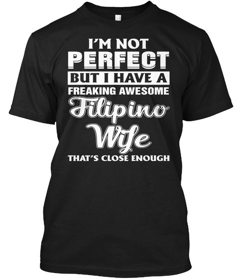 I'm Not Perfect But I Have A Freaking Awesome Filipino Wife That's Close Enough Black T-Shirt Front