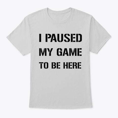 I Paused My Game To Be Here T Shirt Light Steel T-Shirt Front