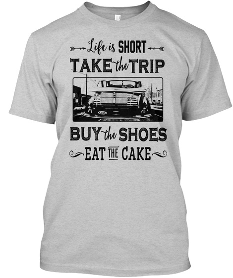 Life Is Short Take The Trip Buy The Shoes Eat The Cake Light Steel T-Shirt Front