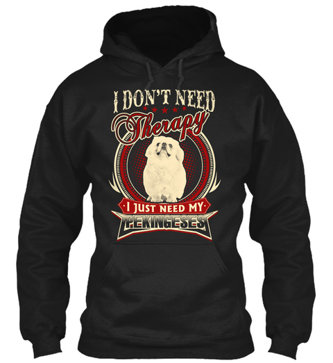 I Don't Need Therapy I Just Need My Pekingeses Black T-Shirt Front