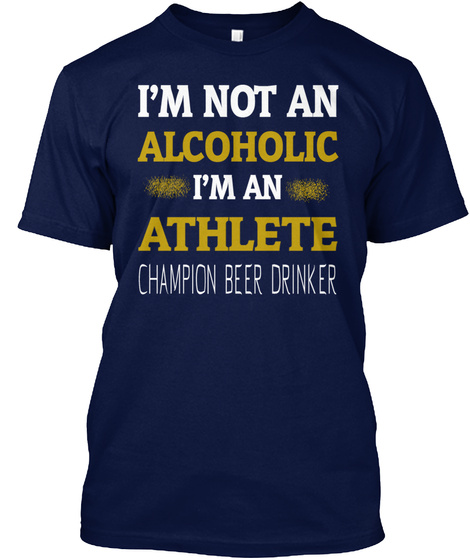 I'm Not An Alcoholic I'm An Athlete Champion Beer Drinker Navy T-Shirt Front