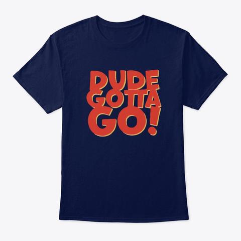Dude Gotta Go T Shirt Navy T-Shirt Front