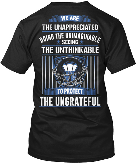 We Are The Unappreciated Doing The Unimaginable Seeing The Unthinkable To Protect The Ungrateful Black T-Shirt Back
