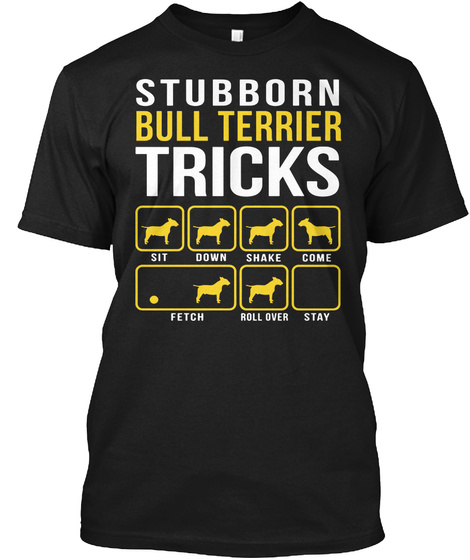 Stubborn Bull Terrier Tricks Sit Down Shake Come Fetch Roll Over Stay Black T-Shirt Front
