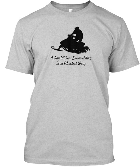 A Day Without Snowmobiling Is A Wasted Day Light Steel T-Shirt Front