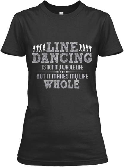 Line Dancing Is Not My Whole Life But It Makes My Life Whole Black T-Shirt Front