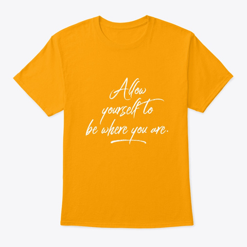 Mindfulness Be Where You Are Gold T-Shirt Front