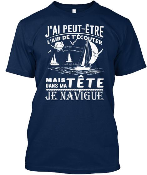 J'ai Peut Etre L'air De T'ecouter Mais Dans Ma Tete Je Navigue Navy T-Shirt Front