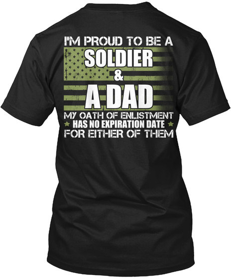 I'm Proud To Be A Soldier And A Dad My Oath Of Enlistment Has No Expiration Date For Either Of Them Black T-Shirt Back