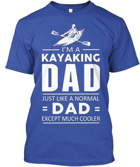 Im A Kayaking Dad Just Like A Normal Dad Except Much Cooler Royal T-Shirt Front