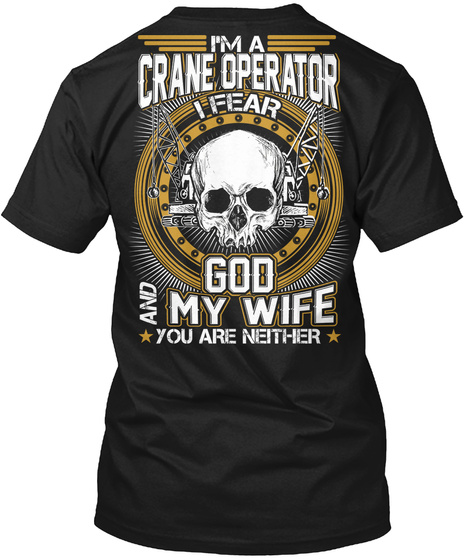 I'm A Crane Operator I Fear God And My Wife You Are Neither Black T-Shirt Back